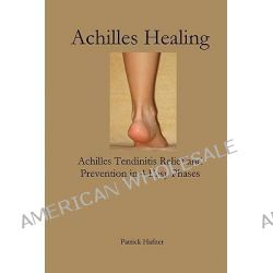 Achilles Healing, Achilles Tendinitis Relief and Prevention in 4 Easy Phases by Patrick Hafner, 9780980172461.