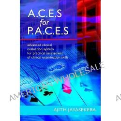 A.C.E.S. for P.A.C.E.S., Advanced Clinical Evaluation System for Practical Assessment of Clinical Examination Skills by Ajith Jayasekera, 9781905006045.
