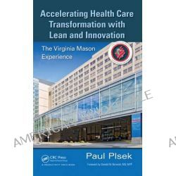Accelerating Health Care Transformation with Lean and Innovation, The Virginia Mason Experience by Paul E. Plsek, 9781482203837.