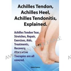 Achilles Heel, Achilles Tendon, Achilles Tendonitis Explained. Achilles Tendon Tear, Stretches, Repair, Exercises, Aids,