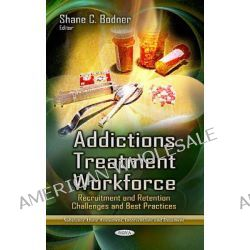 Addictions Treatment Workforce, Recruitment and Retention Challenges and Best Practices by Shane C. Bodner, 9781628086515.