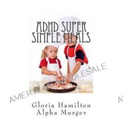 ADHD Super Simple Meals, 5 Day Meal Plan and Shopping List by Gloria Hamilten, 9781497400962.