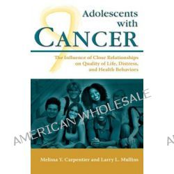 Adolescents with Cancer, The Influence of Close Relationships on Quality of Life, Distress, and Health Behaviors by Melissa Y Carpentier, 9781604975802.