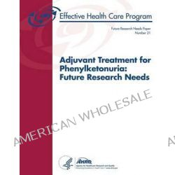 Adjuvant Treatment for Phenylketonuria, Future Research Needs: Future Research Needs Paper Number 21 by U S Department of Heal Human Services, 9781489521514.