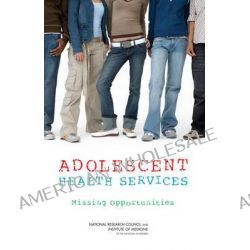 Adolescent Health Services, Missing Opportunities by Committee on Adolescent Health Care Services and Models of Care for Treatment, Prevention, and Healthy Development, 9780309114677.