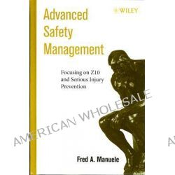 Advanced Safety Management Focusing on Z10 and Serious Injury Prevention, Focusing on Z10 and Serious Injury Prevention by Fred A. Manuele, 9780470109533.