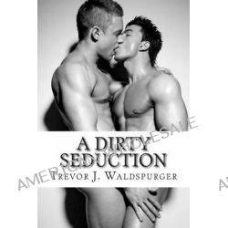 A Dirty Seduction by Trevor J Waldspurger, 9781466422292.