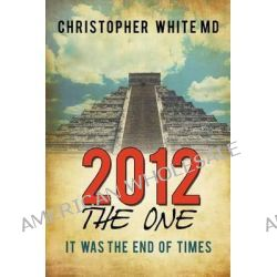 2012 - The One, It Was the End of Times by Christopher White MD, 9781452073569.