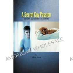 A Secret Gay Passion, A Short Gay Erotic Love Story by Julian Black, 9781456782917.