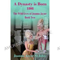A Dynasty Is Born 1808, The Wild Lives of Joanna Jayne Book 2 by Joanna Jayne St John, 9781505248586.