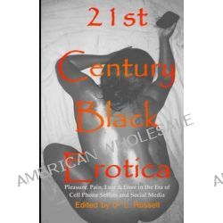 21st Century Black Erotica, Pleasure, Pain, Lust & Love in the Era of Cell Phone Selfies and Social Media by D L Russell, 9781495224782.