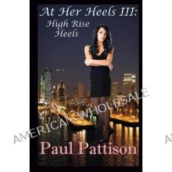 At Her Heels III, High Rise Heels by Paul Pattison, 9781483923345.