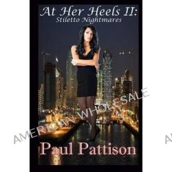 At Her Heels II, Stiletto Nightmares by Paul Pattison, 9781483923185.