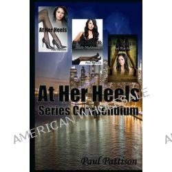 "At Her Heels Series Compendium, All Three Books + Bonus Book ""Kiss My Heels"" by Paul Pattison, 9781482743784."