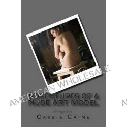 Adventures of a Nude Art Model, Complete by Cassie Caine, 9781494280673.