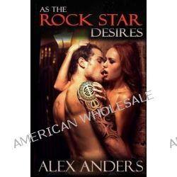 As the Rock Star Desires, (Rock Star, Mmf, Alpha Male, Erotic Romance) by Alex Anders, 9781500776985.