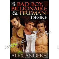As the Bad Boy, Billionaire & Fireman Desire, (Alpha Male, Domination, Submission, Erotic Romance) by Alex Anders, 9781500776954.