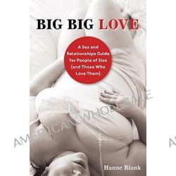 Big Big Love, A Sex and Relationships Guide for People of Size (and Those Who Love Them) by Hanne Blank, 9781587610851.