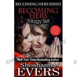 Becoming Hers Trilogy Set, Over Her Knee, Denied by Her, & in Her Care, Plus a Bonus Short Story by Shoshanna Evers, 9780991372249.