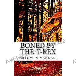 Boned by the T-Rex by Arrow Rivendell, 9781495287893.