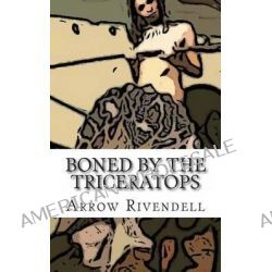 Boned by the Triceratops by Arrow Rivendell, 9781494949433.