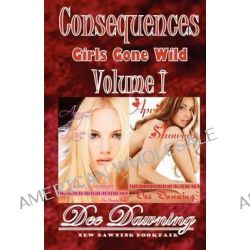 Consequences Volume I, Girls Gone Wild by Dee Dawning, 9781468063769.