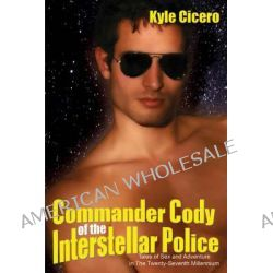 Commander Cody of the Interstellar Police, Tales of Sex and Adventure in the Twenty-Seventh Millennium by Kyle Cicero, 9781934625637.
