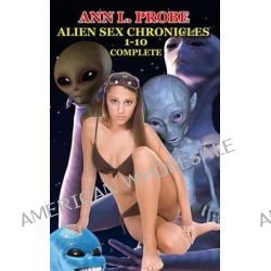 Complete Alien Sex Chronicles 1-10, Boffing Bigfoot/Fifty Slaves of Grays/Tall White and Hung/Mounting the Mothman/Ravaged by the Reptilian/The Nordic by Ann L Probe, 9781495414701.