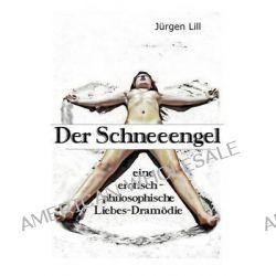 Der Schneeengel, Eine Erotisch-Philosophische Liebes-Dramodie by Jurgen Lill, 9783981630329.