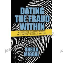 Dating the Fraud Within, Internet Dating What You Didn't Expect to See by Sheila Migdal, 9781451223125.