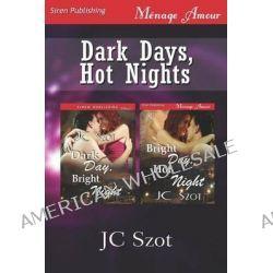 Dark Days, Hot Nights [Dark Day, Bright Night, Bright Day, Hot Night] (Siren Publishing Menage Amour) by Jc Szot, 9781622412952.