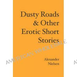 Dusty Roads & Other Erotic Short Stories by Alexander Nielsen, 9781439201558.