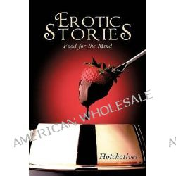 Erotic Stories, Food for the Mind by Hotchotlver, 9781449097639.