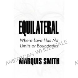 Equilateral, Where Love Has No Limits or Boundaries by Marquis Smith, 9781451231847.