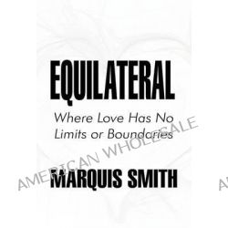Equilateral, Where Love Has No Limits or Boundaries by Marquis Smith, 9781451231830.