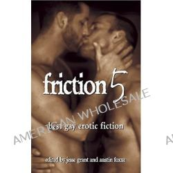 Friction: v. 5, Best Gay Erotic Fiction by Jesse Grant, 9781555837150.