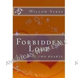Forbidden Love, A Tale of Two Hearts by Miss Willow J Sykes, 9781499392555.