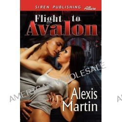 Flight to Avalon (Siren Publishing Allure) by Alexis Martin, 9781610348003.