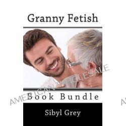 Granny Fetish Book Bundle (Five Erotica Shorts) by Sibyl Grey, 9781494346485.