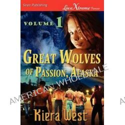Great Wolves of Passion, Alaska, Volume 1 [Seducing Their Mate, The Alpha's Fall ] (Siren Publishing Lovextreme Forever) by Kiera West, 9781610345170.