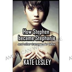 How Stephen Became Stephanie and Other Transgender Tales by Kate Lesley, 9781906602154.