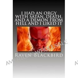 I Had an Orgy with Satan, Death, and a Demon from Hell and I Liked It by Raven Blackbird, 9781502528735.