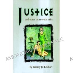 Justice, And Other Short Erotic Tales by Tammy Jo Eckhart, 9781890159146.