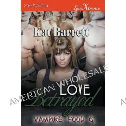 Love Betrayed [Vampire Food 6] (Siren Publishing Lovextreme Special Edition) by Kat Barrett, 9781627416610.