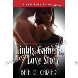 Lights, Camera, Love Story [Sequel to Once Upon a Love Story] (Siren Publishing Allure) by Beth D Carter, 9781627414609.