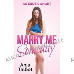 Marry Me Someday, (An Erotic Short) by Anja Talbot, 9781502357748.