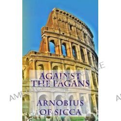 Against the Pagans by Arnobius of Sicca, 9781490461427.