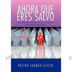 Ahora Que Eres Salvo by Pastor Sunmer Cuesta, 9781450048057.