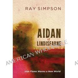 Aidan of Lindisfarne, Irish Flame Warms a New World by Ray Simpson, 9781625647627.