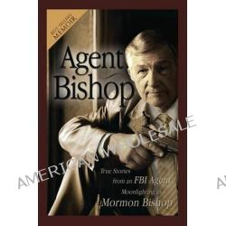 Agent Bishop, True Stories from an FBI Agent Moonlighting as a Mormon Bishop by Mike McPheters, 9781599553177.